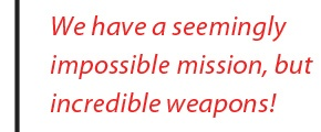 we have a seemingly impossible mission...