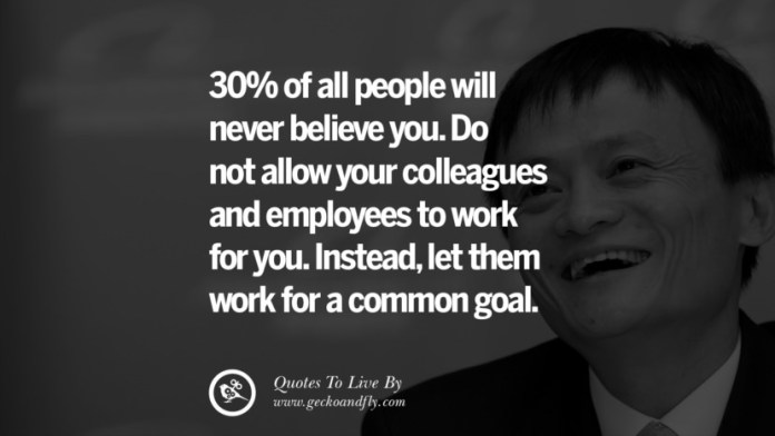 30% of all people will never believe you. Do not allow your colleagues and employees to work for you. Instead, let them work for a common goal. Jack Ma Quotes on Entrepreneurship, Success, Failure and Competition