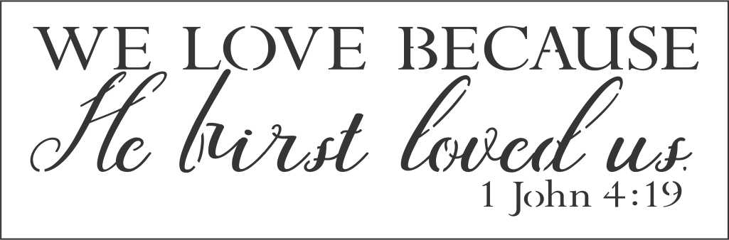 """Download WE LOVE BECAUSE He first loved us. 1 John 4:19 12 x 4"""" Stencil"""