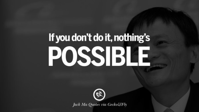 If you don't do it, nothing's possible. Jack Ma Quotes on Entrepreneurship, Success, Failure and Competition