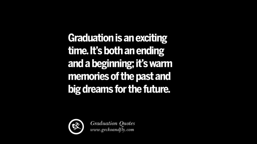 Graduation is an exciting time. It's both an ending and a beginning; it's warm memories of the past and big dreams for the future. Inspirational Quotes on Graduation For High School And College