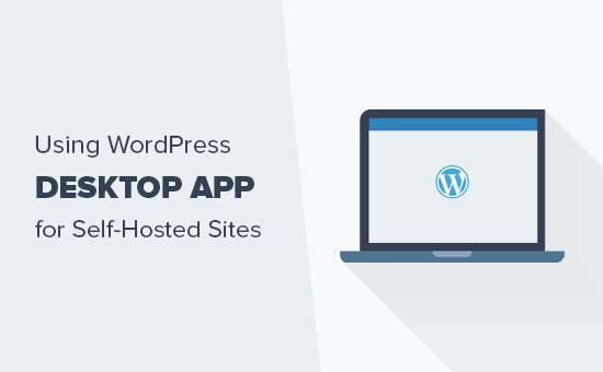 How to use WordPress desktop app for self hosted WordPress site