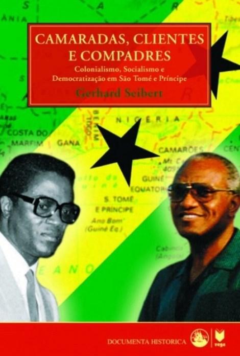 Camaradas, Clientes e Compadres. Colonialismo, Socialismo e Democratização em São Tomé e Príncipe