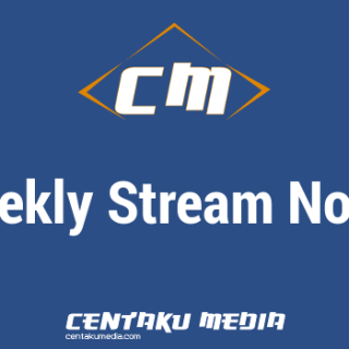 Centaku Media: Weekly Stream Notes