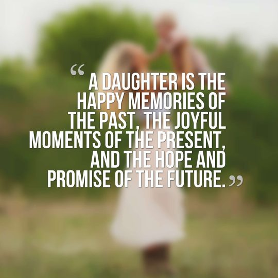 A daughter is the happy memories of the past, the joyful moments of the present, and the hope and promise of the future.