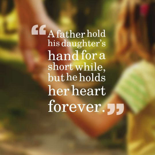 A father hold his daughter's hand for a short while, but he holds her heart forever.