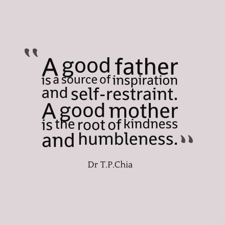 A good father is a source of inspiration and self-restraint. A good mother is the root of kindness and humbleness.
