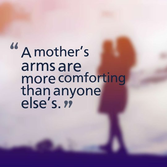A mother's arms are more comforting than anyone else's.