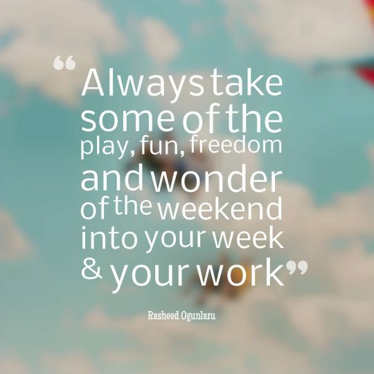 Always take some of the play, fun, freedom and wonder of the weekend into your week & your work