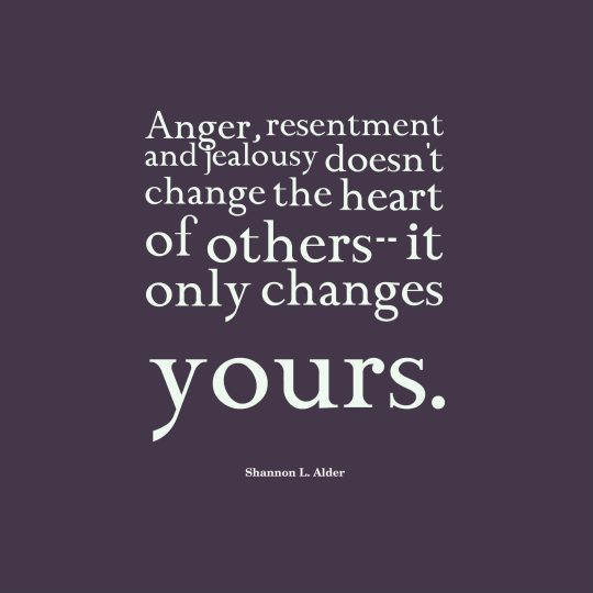 Anger, resentment and jealousy doesn't change the heart of others it only changes yours.