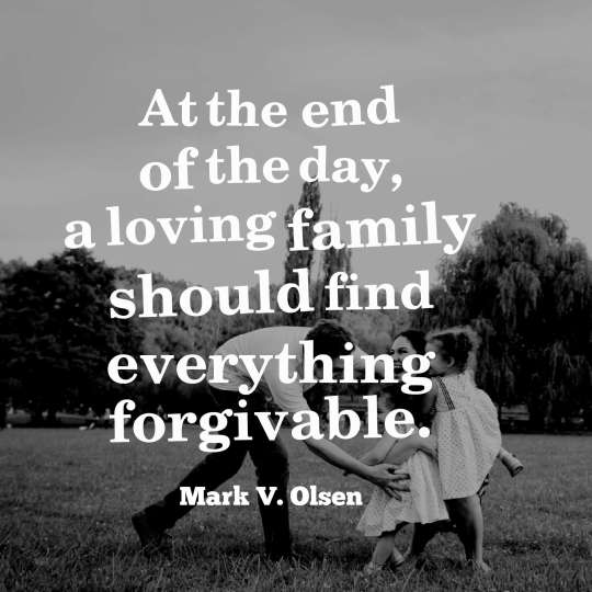 At the end of the day, a loving family should find everything forgivable.