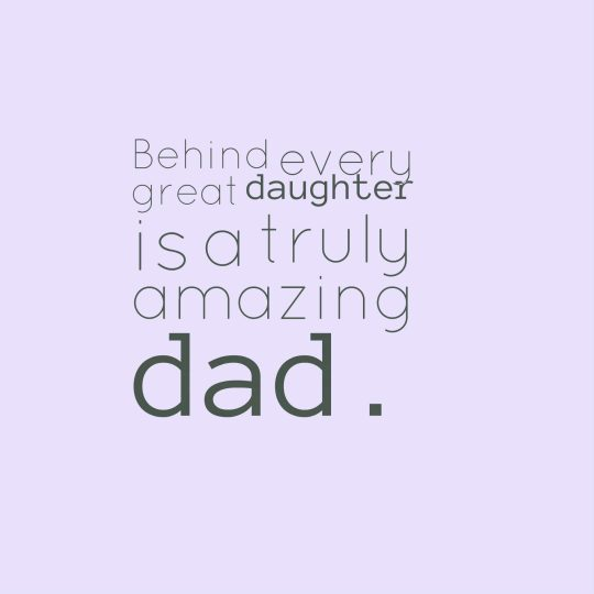 Behind every great daughter is a truly amazing dad.