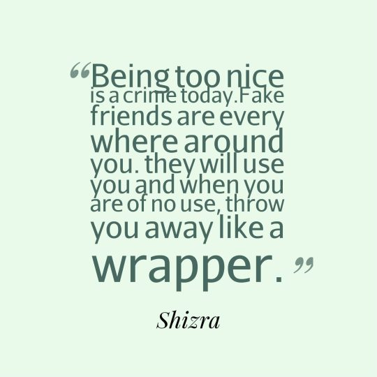 Being too nice is a crime today.Fake friends are every where around you. they will use you and when you are of no use, throw you away like a wrapper.