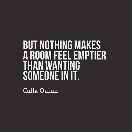 But nothing makes a room feel emptier than wanting someone in it.