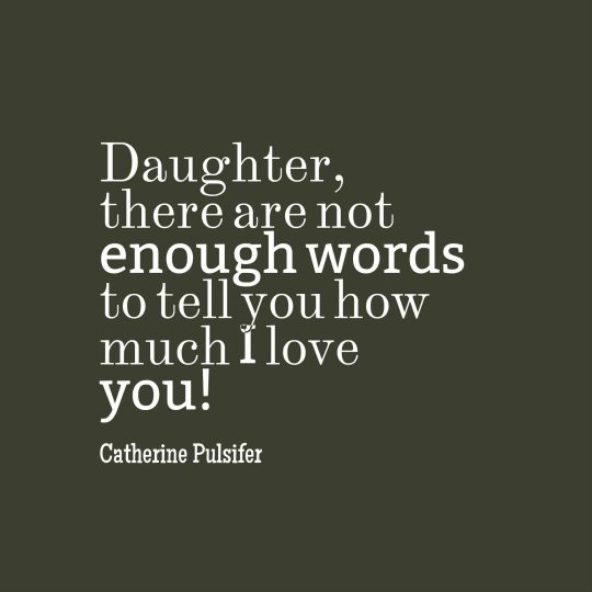 Daughter, there are not enough words to tell you how much I love you!