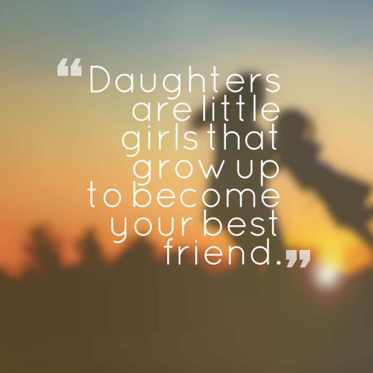Daughters are little girls that grow up to become your best friend.