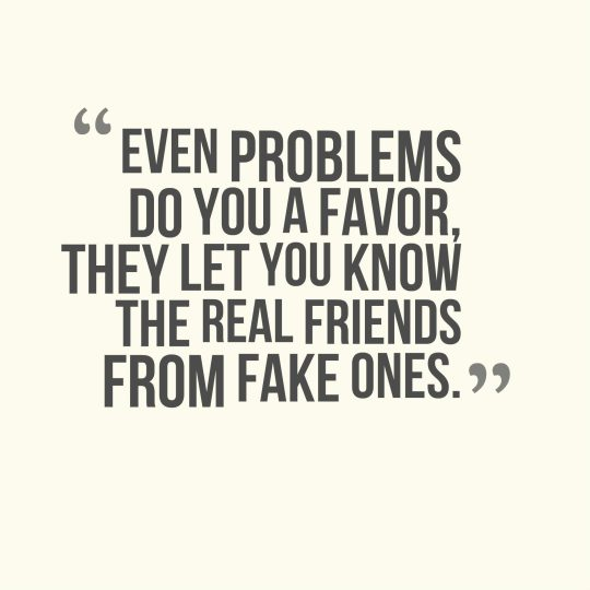 Even problems do you a favor, they let you know the real friends from fake ones.