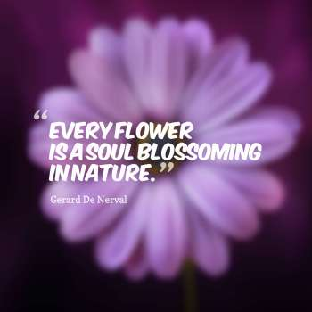 Every flower is a soul blossoming in nature.