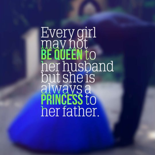 Every girl may not be queen to her husband but she is always a princess to her father.
