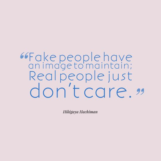 Fake people have an image to maintain; Real people just don't care.