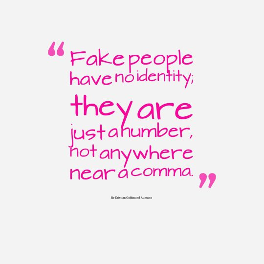 Fake people have no identity; they are just a number,not anywhere near a comma.