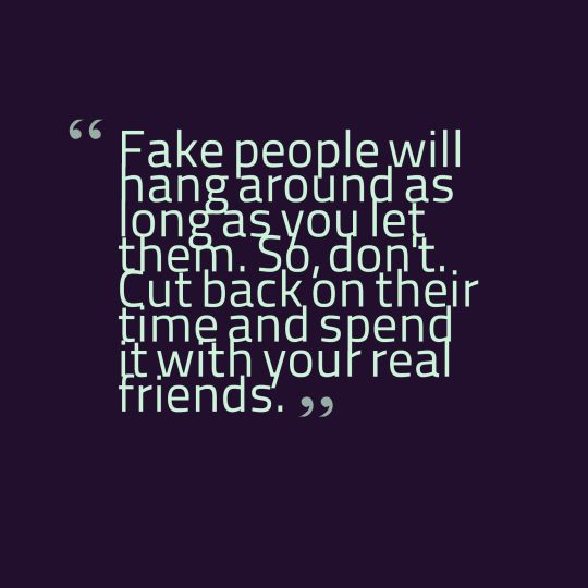 Fake people will hang around as long as you let them. So, don't. Cut back on their time and spend it with your real friends