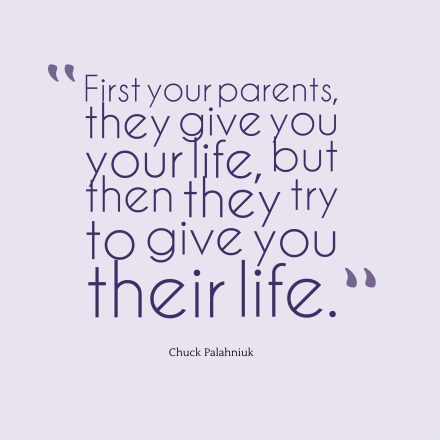 First your parents, they give you your life, but then they try to give you their life.