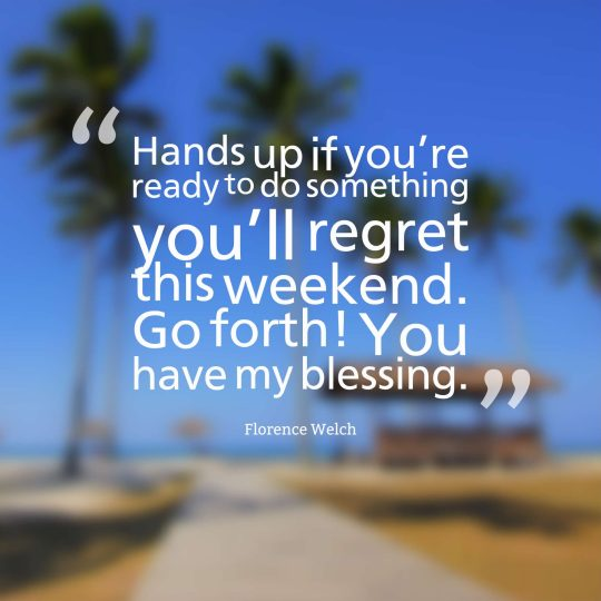 Hands up if you're ready to do something you'll regret this weekend. Go forth! You have my blessing.