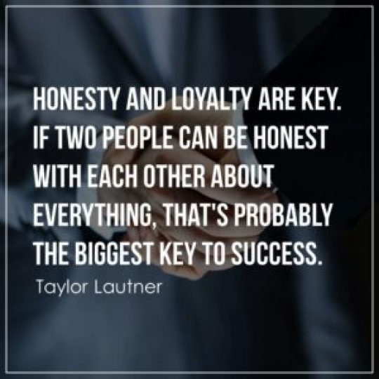 Honesty and loyalty are key. If two people can be honest with each other about everything, that's probably the biggest key to success.