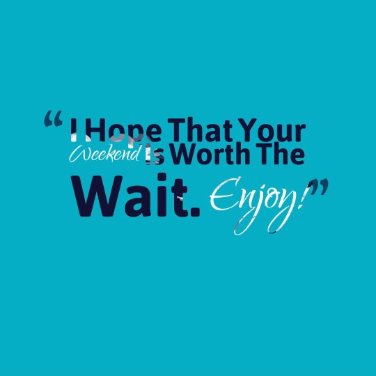I Hope That Your Weekend Is Worth The Wait. Enjoy!