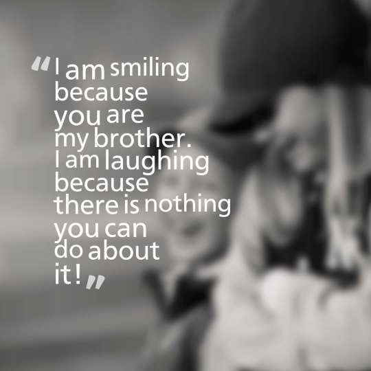 I am smiling because you are my brother. I am laughing because there is nothing you can do about it!