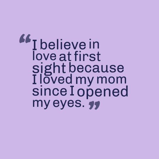 I believe in love at first sight because I loved my mom since I opened my eyes.