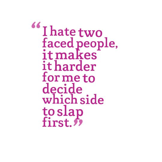 I hate two faced people, it makes it harder for me to decide which side to slap first.
