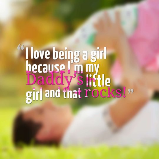 I love being a girl because I'm my Daddy's little girl and that rocks!