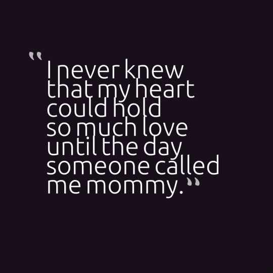 I never knew that my heart could hold so much love until the day someone called me mommy.