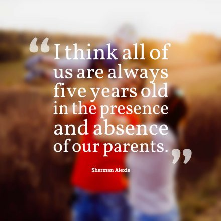 I think all of us are always five years old in the presence and absence of our parents.