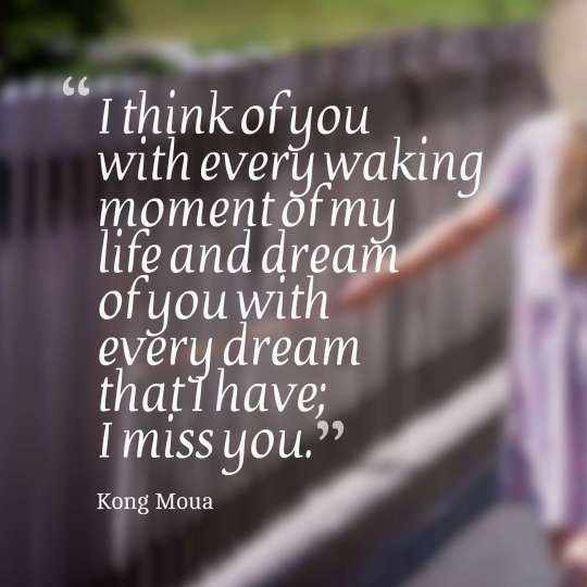 I think of you with every waking moment of my life and dream of you with every dream that I have; I miss you.