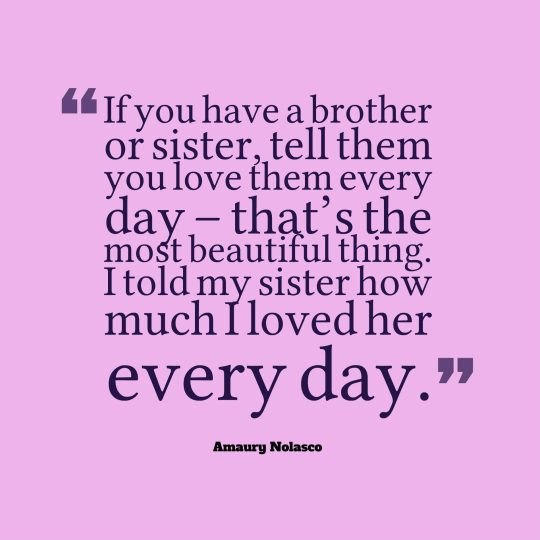 If you have a brother or sister, tell them you love them every day – that's the most beautiful thing. I told my sister how much I loved her every day.