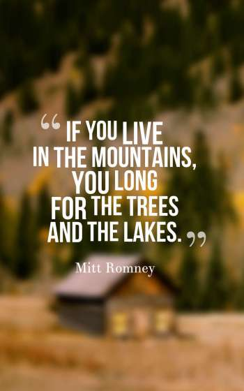 If you live in the mountains, you long for the trees and the lakes.