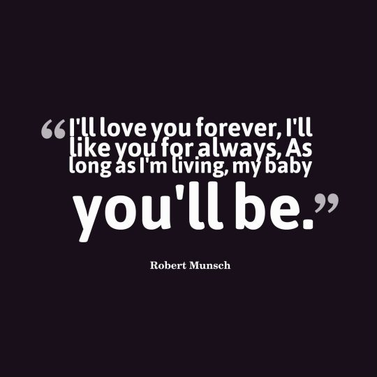 I'll love you forever, I'll like you for always, As long as I'm living, my baby you'll be.