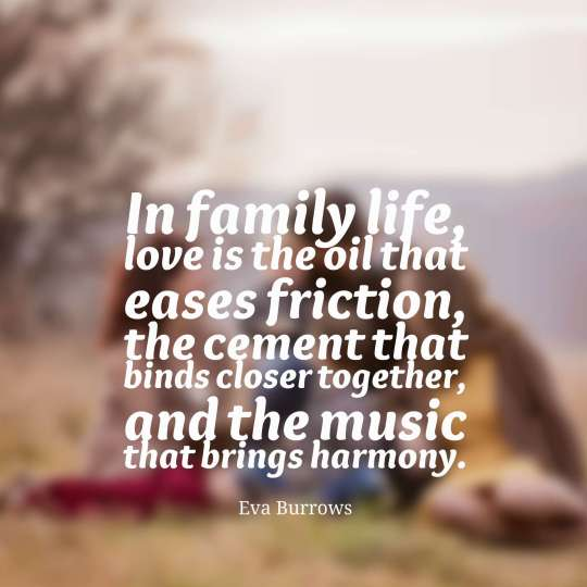 In family life, love is the oil that eases friction, the cement that binds closer together, and the music that brings harmony.