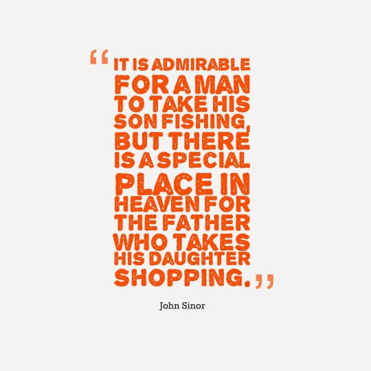 It is admirable for a man to take his son fishing, but there is a special place in heaven for the father who takes his daughter shopping.