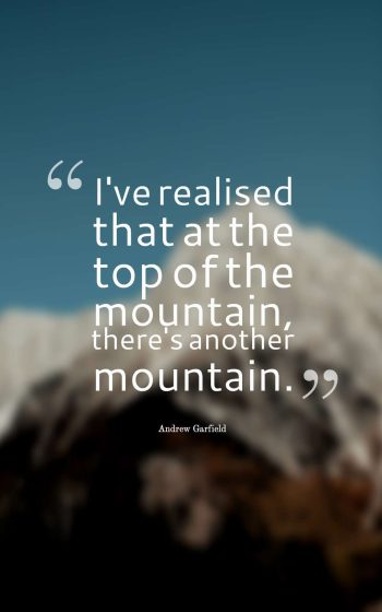 I've realised that at the top of the mountain, there's another mountain.