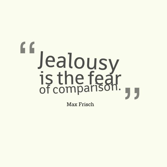 Jealousy is the fear of comparison.