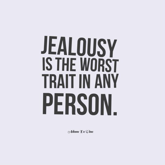 Jealousy is the worst trait in any person.
