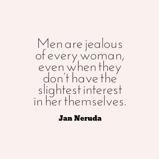 Men are jealous of every woman, even when they don't have the slightest interest in her themselves.