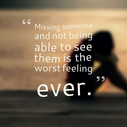 Missing someone and not being able to see them is the worst feeling ever.