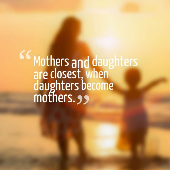 Mothers and daughters are closest, when daughters become mothers.