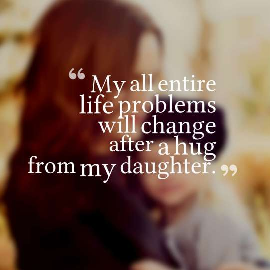 My all entire life problems will change after a hug from my daughter.