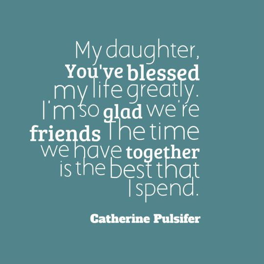 My daughter, You've blessed my life greatly. I'm so glad we're friends The time we have together is the best that I spend.